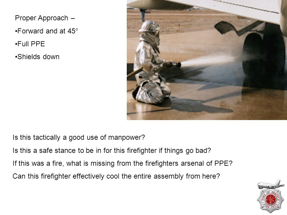 Proper Approach – Forward and at 45° Full PPE. Shields down. Is this tactically a good use of manpower