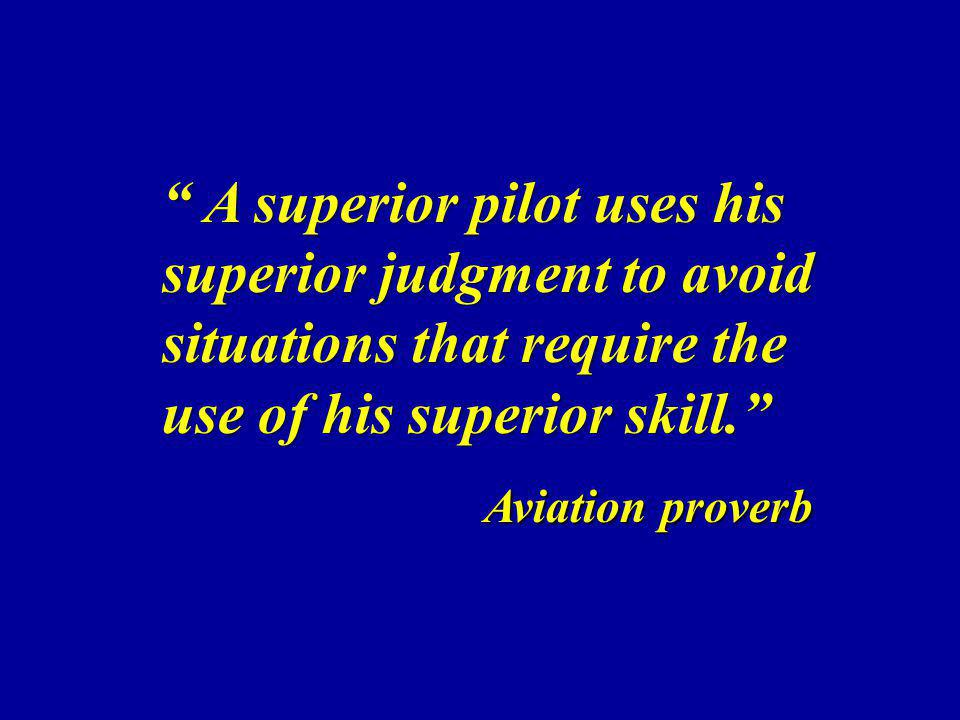 A superior pilot uses his superior judgment to avoid situations that require the use of his superior skill.