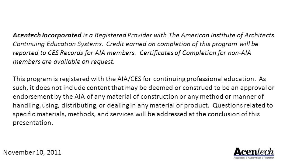 Acentech Incorporated is a Registered Provider with The American Institute of Architects Continuing Education Systems. Credit earned on completion of this program will be reported to CES Records for AIA members. Certificates of Completion for non-AIA members are available on request. This program is registered with the AIA/CES for continuing professional education. As such, it does not include content that may be deemed or construed to be an approval or endorsement by the AIA of any material of construction or any method or manner of handling, using, distributing, or dealing in any material or product. Questions related to specific materials, methods, and services will be addressed at the conclusion of this presentation.