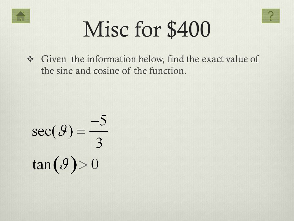 Misc for $400 Given the information below, find the exact value of the sine and cosine of the function.