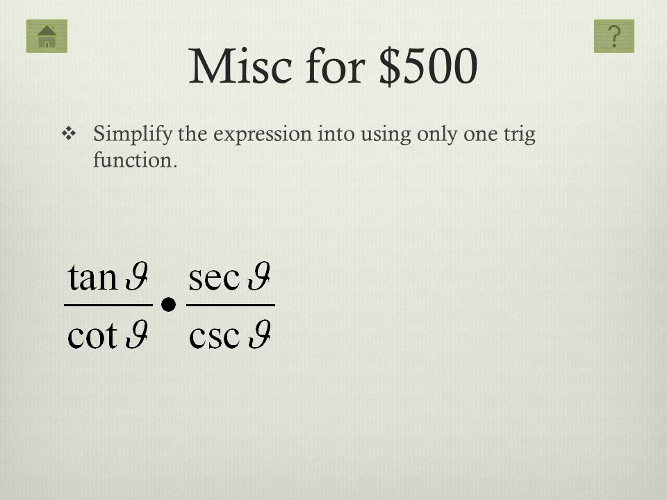 Misc for $500 Simplify the expression into using only one trig function.