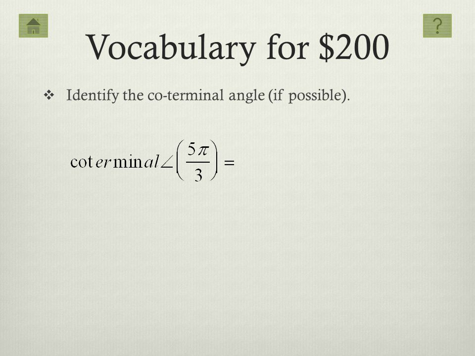 Vocabulary for $200 Identify the co-terminal angle (if possible).