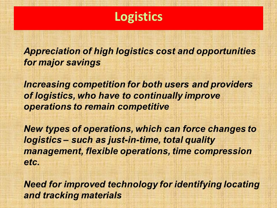 Logistics Appreciation of high logistics cost and opportunities for major savings.