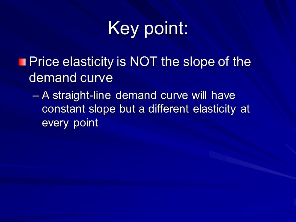 Key point: Price elasticity is NOT the slope of the demand curve
