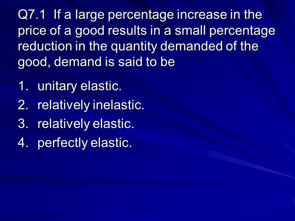 Q7.1 If a large percentage increase in the price of a good results in a small percentage reduction in the quantity demanded of the good, demand is said to be