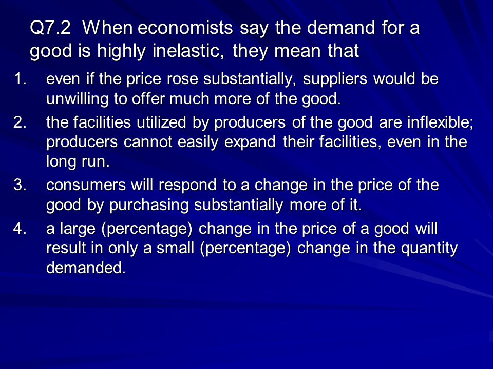 Q7.2 When economists say the demand for a good is highly inelastic, they mean that