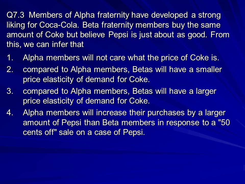 Q7.3 Members of Alpha fraternity have developed a strong liking for Coca-Cola. Beta fraternity members buy the same amount of Coke but believe Pepsi is just about as good. From this, we can infer that