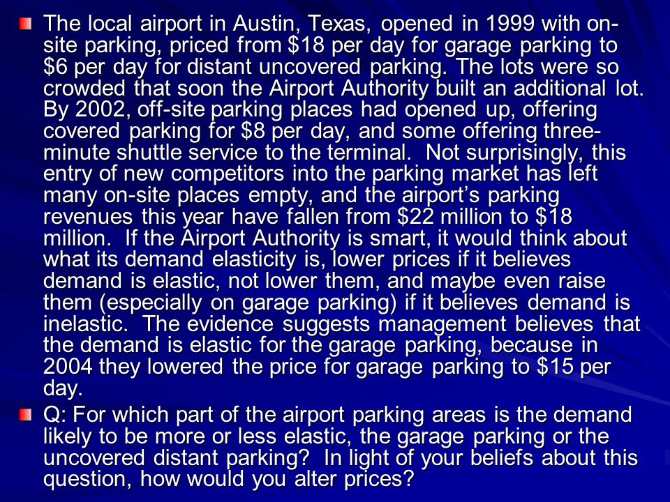 The local airport in Austin, Texas, opened in 1999 with on-site parking, priced from $18 per day for garage parking to $6 per day for distant uncovered parking. The lots were so crowded that soon the Airport Authority built an additional lot. By 2002, off-site parking places had opened up, offering covered parking for $8 per day, and some offering three-minute shuttle service to the terminal. Not surprisingly, this entry of new competitors into the parking market has left many on-site places empty, and the airport's parking revenues this year have fallen from $22 million to $18 million. If the Airport Authority is smart, it would think about what its demand elasticity is, lower prices if it believes demand is elastic, not lower them, and maybe even raise them (especially on garage parking) if it believes demand is inelastic. The evidence suggests management believes that the demand is elastic for the garage parking, because in 2004 they lowered the price for garage parking to $15 per day.