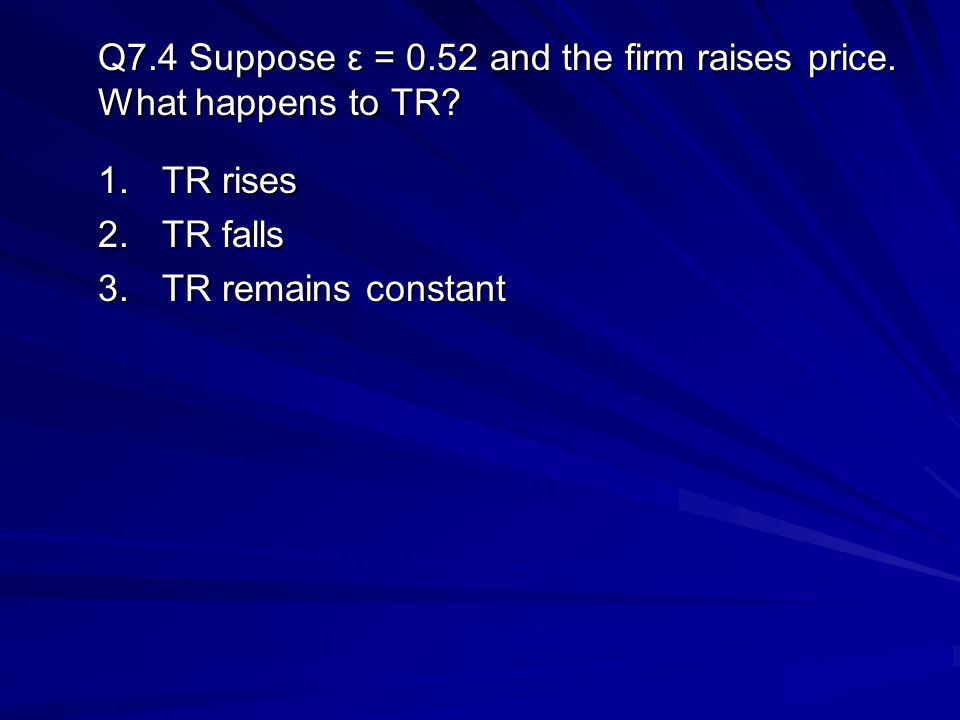 Q7.4 Suppose ε = 0.52 and the firm raises price. What happens to TR