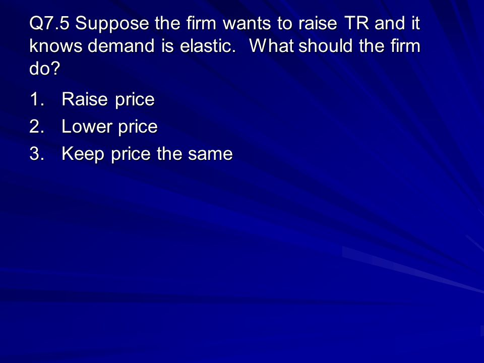 Q7.5 Suppose the firm wants to raise TR and it knows demand is elastic. What should the firm do