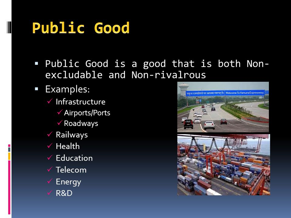 Public Good Public Good is a good that is both Non- excludable and Non-rivalrous. Examples: Infrastructure.
