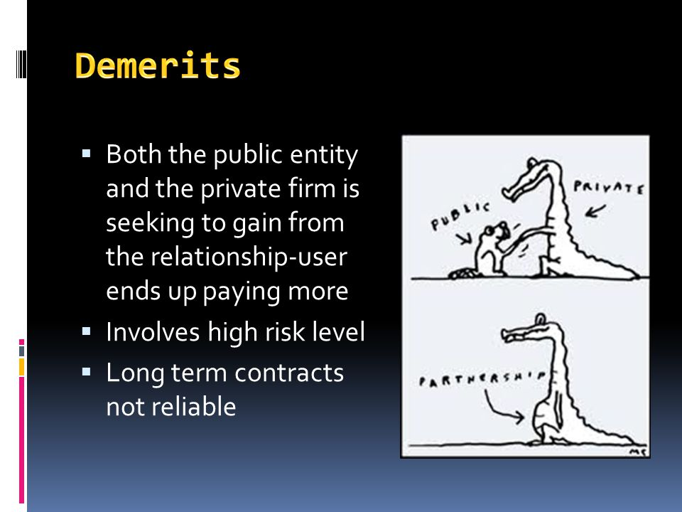 Demerits Both the public entity and the private firm is seeking to gain from the relationship-user ends up paying more.