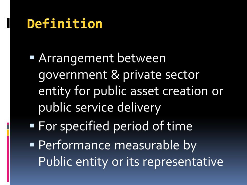 Definition Arrangement between government & private sector entity for public asset creation or public service delivery.