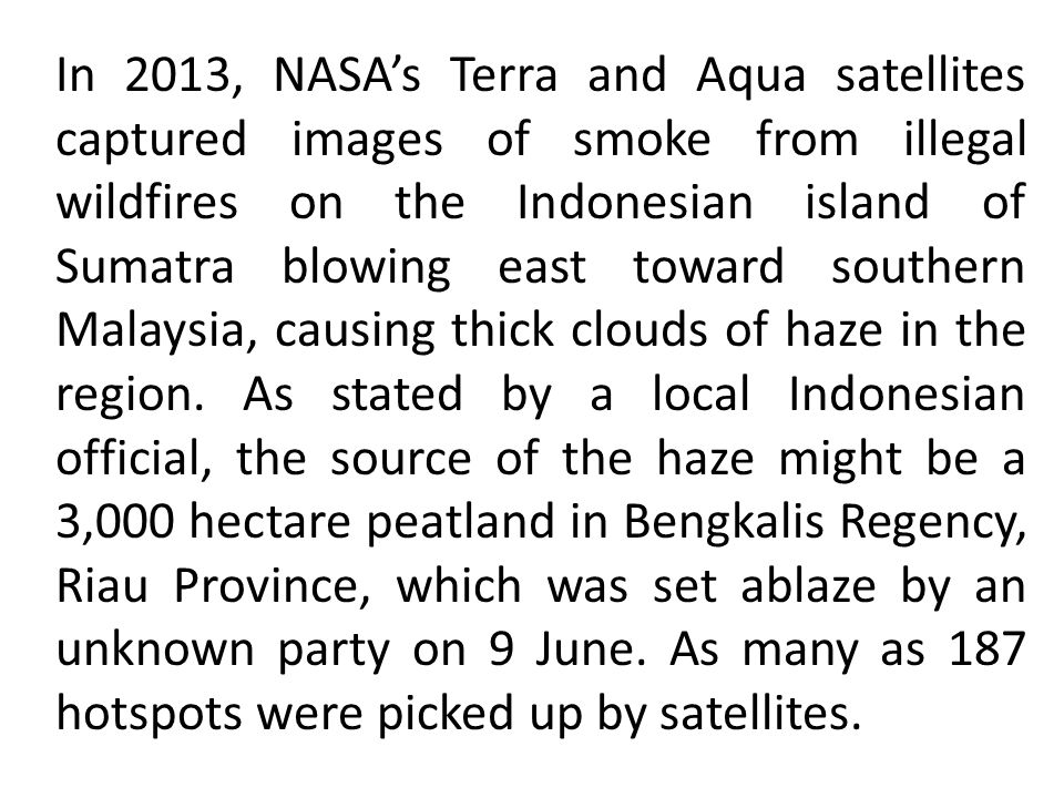 In 2013, NASA's Terra and Aqua satellites captured images of smoke from illegal wildfires on the Indonesian island of Sumatra blowing east toward southern Malaysia, causing thick clouds of haze in the region.