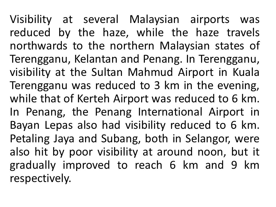 Visibility at several Malaysian airports was reduced by the haze, while the haze travels northwards to the northern Malaysian states of Terengganu, Kelantan and Penang.