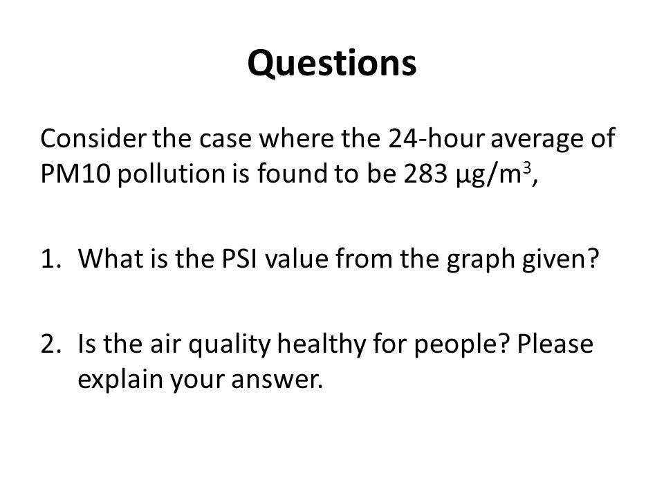 Questions Consider the case where the 24-hour average of PM10 pollution is found to be 283 μg/m3, What is the PSI value from the graph given