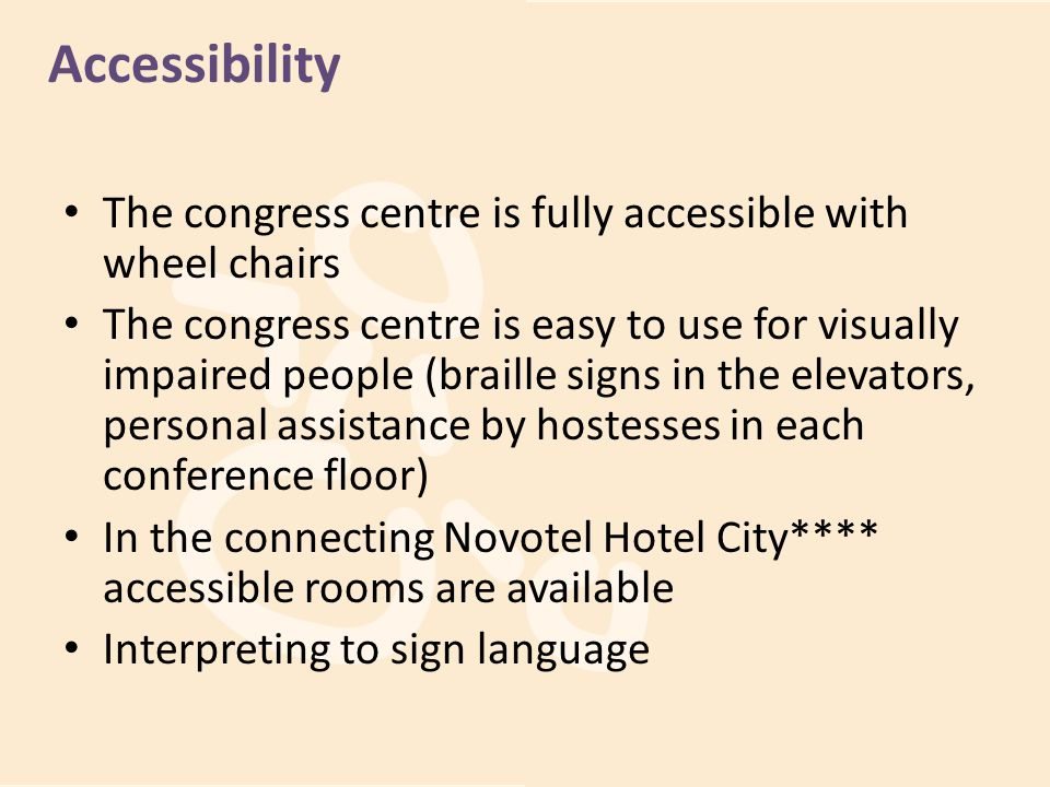 Accessibility The congress centre is fully accessible with wheel chairs.
