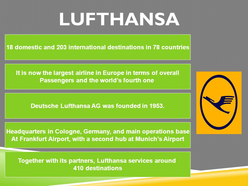 LUFTHANSA 18 domestic and 203 international destinations in 78 countries. It is now the largest airline in Europe in terms of overall.