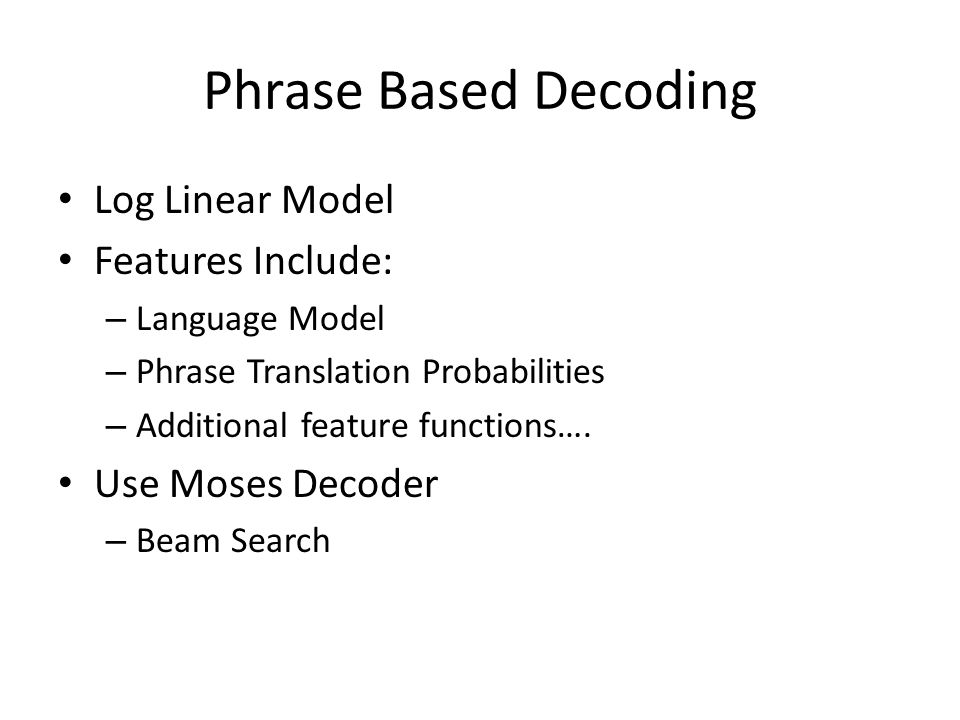 Phrase Based Decoding Log Linear Model Features Include: