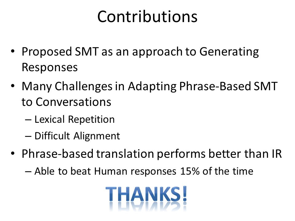 Contributions Proposed SMT as an approach to Generating Responses. Many Challenges in Adapting Phrase-Based SMT to Conversations.
