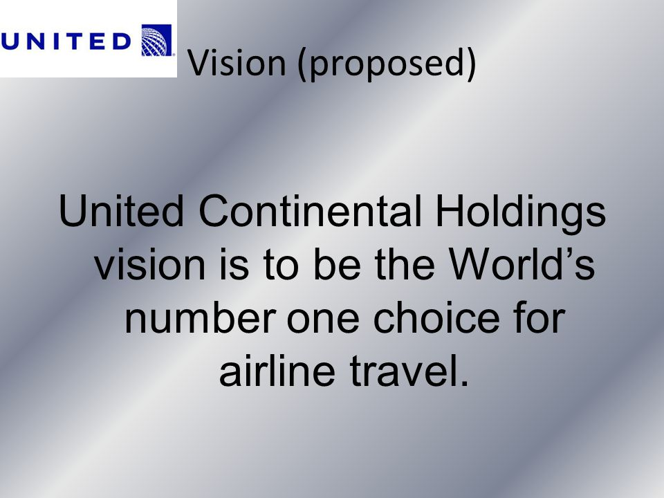 Vision (proposed) United Continental Holdings vision is to be the World's number one choice for airline travel.