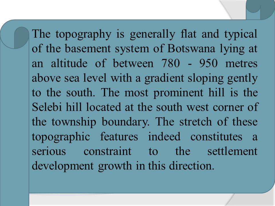 The topography is generally flat and typical of the basement system of Botswana lying at an altitude of between 780 - 950 metres above sea level with a gradient sloping gently to the south.