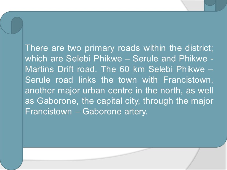 There are two primary roads within the district; which are Selebi Phikwe – Serule and Phikwe -Martins Drift road.