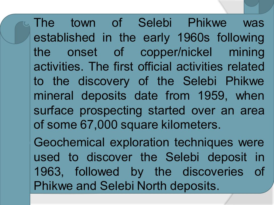 The town of Selebi Phikwe was established in the early 1960s following the onset of copper/nickel mining activities. The first official activities related to the discovery of the Selebi Phikwe mineral deposits date from 1959, when surface prospecting started over an area of some 67,000 square kilometers.