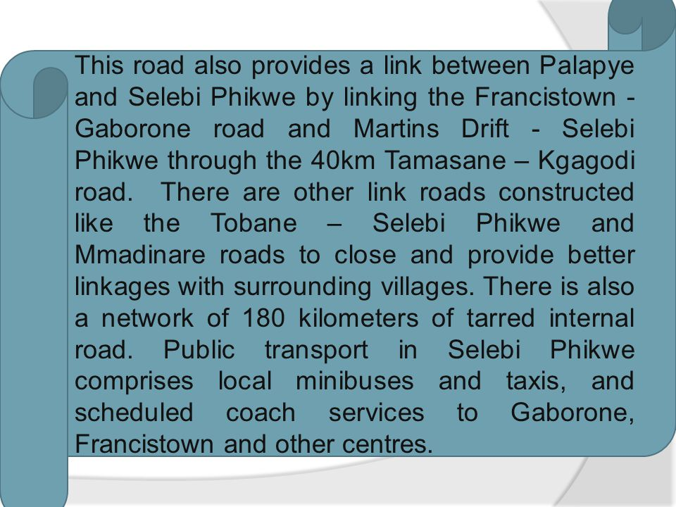 This road also provides a link between Palapye and Selebi Phikwe by linking the Francistown - Gaborone road and Martins Drift - Selebi Phikwe through the 40km Tamasane – Kgagodi road.