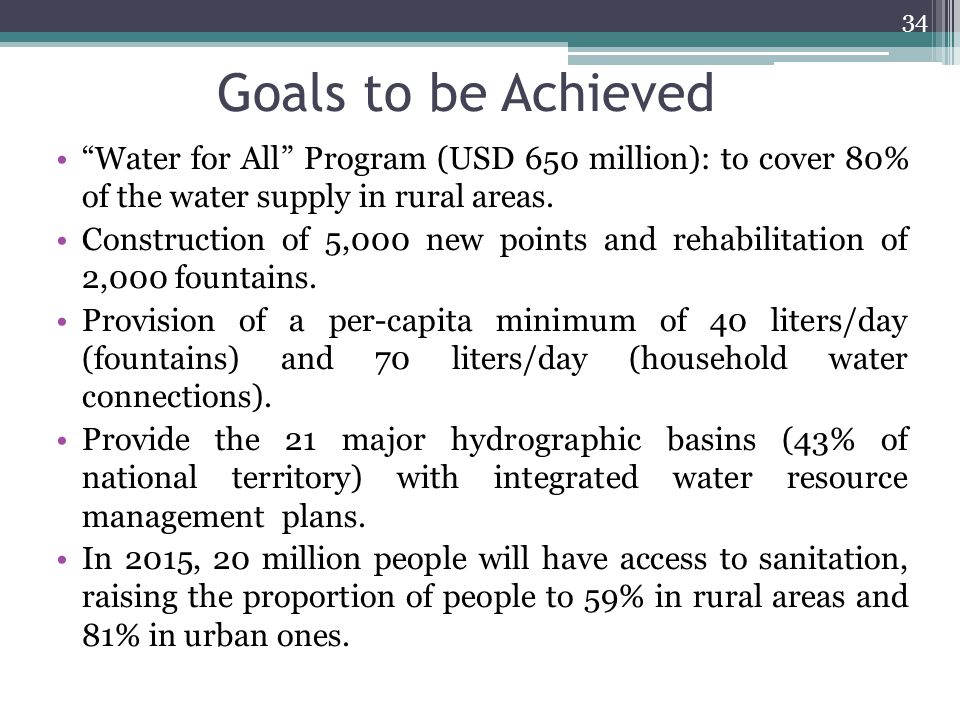 Goals to be Achieved Water for All Program (USD 650 million): to cover 80% of the water supply in rural areas.