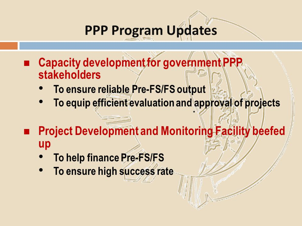 PPP Program Updates Capacity development for government PPP stakeholders. To ensure reliable Pre-FS/FS output.