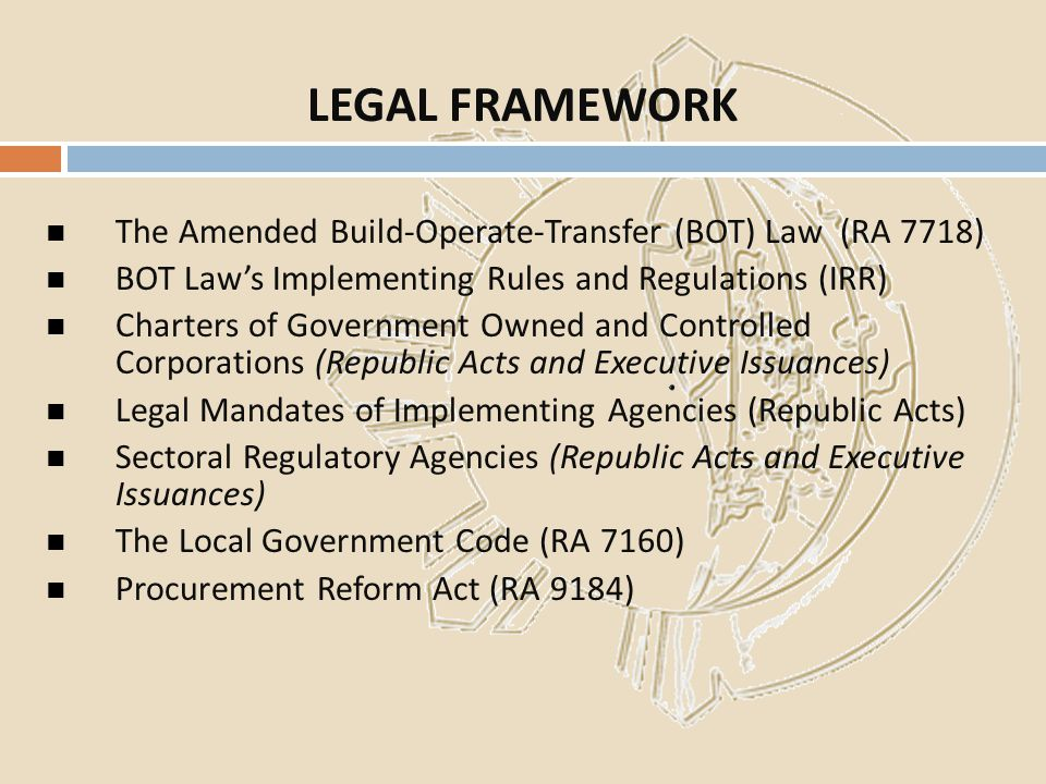 LEGAL FRAMEWORK The Amended Build-Operate-Transfer (BOT) Law (RA 7718)