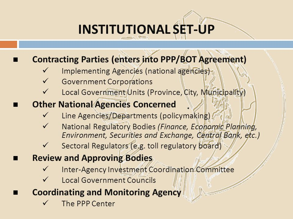 INSTITUTIONAL SET-UP Contracting Parties (enters into PPP/BOT Agreement) Implementing Agencies (national agencies)