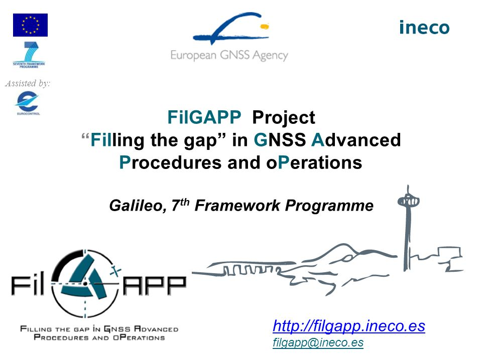 Assisted by: FilGAPP Project Filling the gap in GNSS Advanced Procedures and oPerations Galileo, 7th Framework Programme.