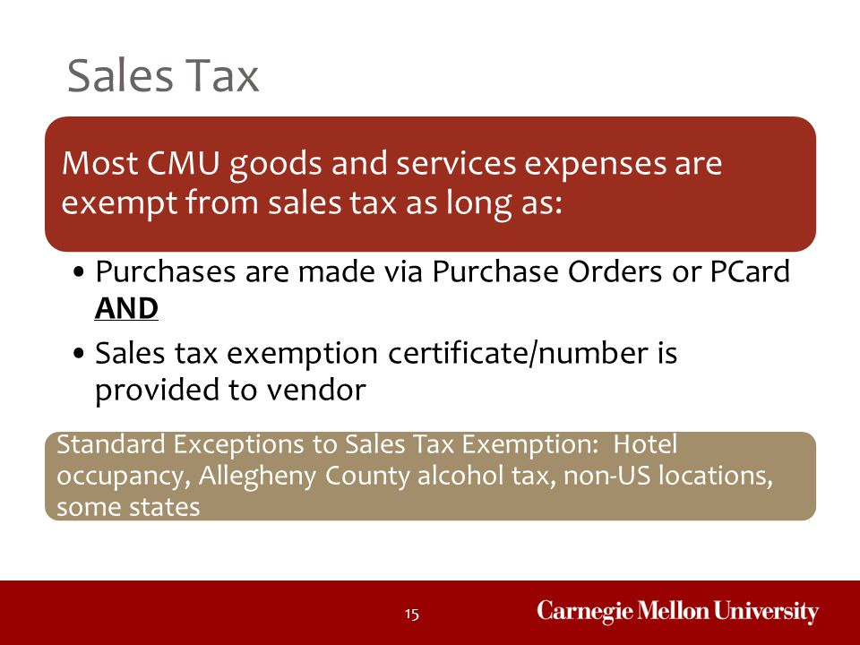 Sales Tax Most CMU goods and services expenses are exempt from sales tax as long as: Purchases are made via Purchase Orders or PCard AND.