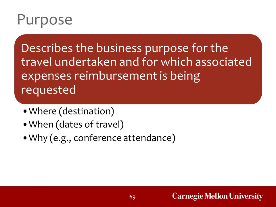 Purpose Describes the business purpose for the travel undertaken and for which associated expenses reimbursement is being requested.