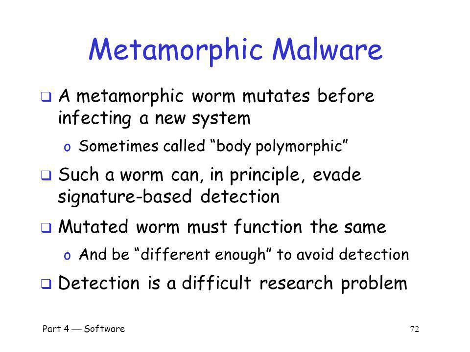 Metamorphic Malware A metamorphic worm mutates before infecting a new system. Sometimes called body polymorphic