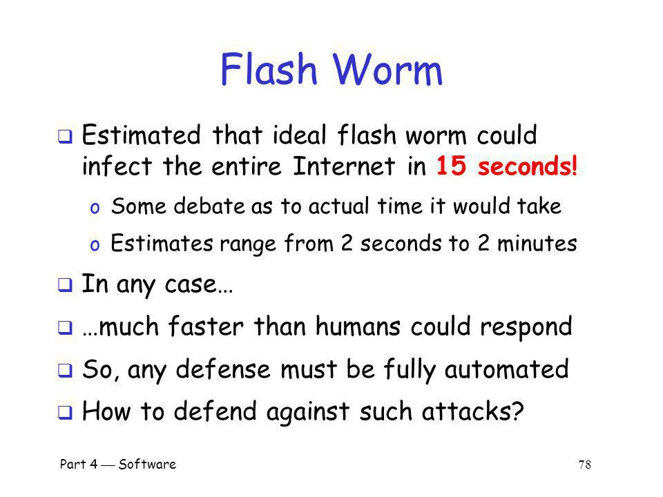 Flash Worm Estimated that ideal flash worm could infect the entire Internet in 15 seconds! Some debate as to actual time it would take.