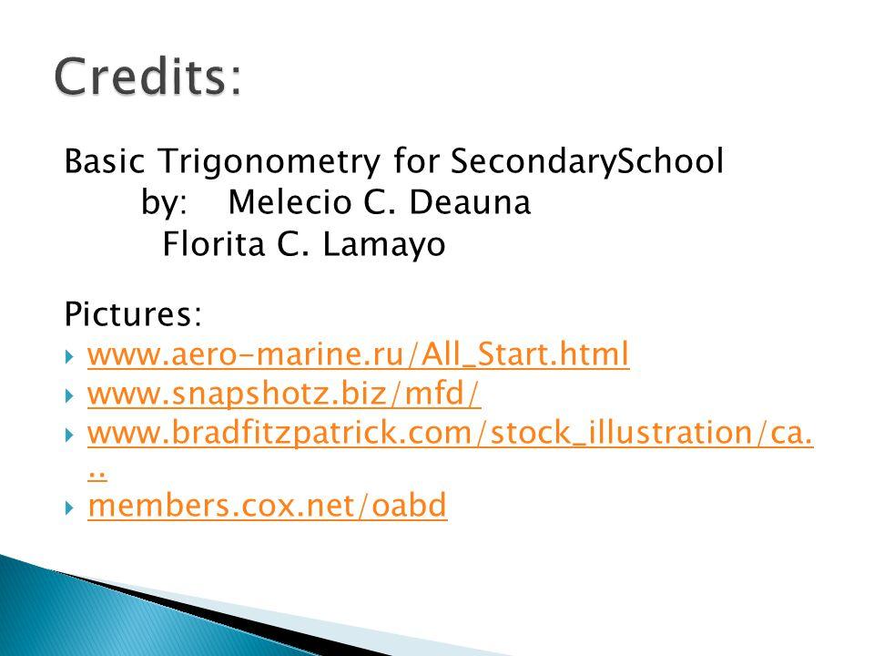 Credits: Basic Trigonometry for SecondarySchool by: Melecio C. Deauna