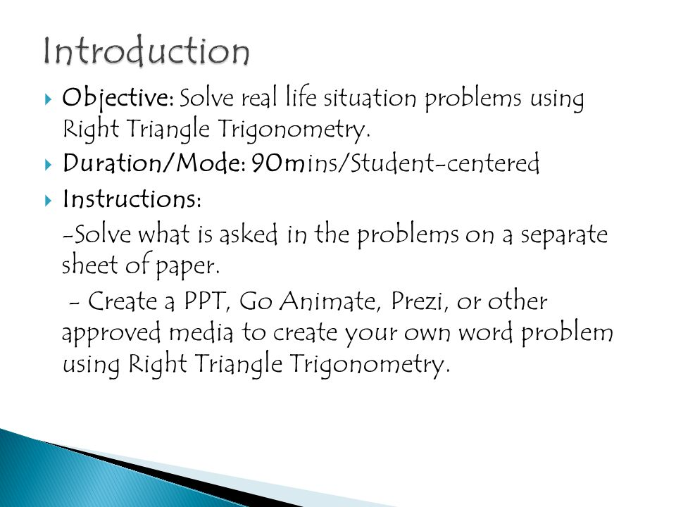 Introduction Objective: Solve real life situation problems using Right Triangle Trigonometry. Duration/Mode: 90mins/Student-centered.
