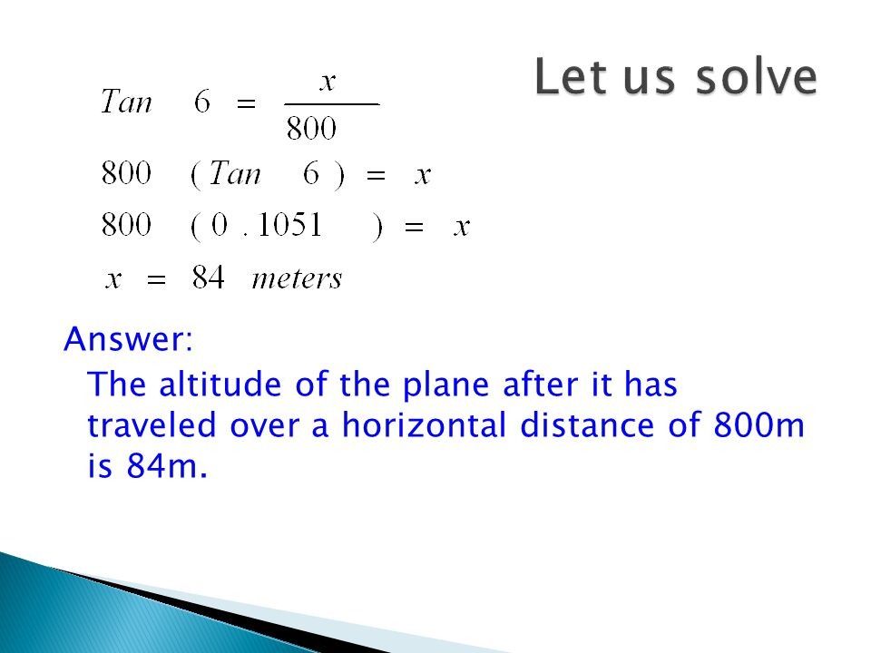 Let us solve Answer: The altitude of the plane after it has traveled over a horizontal distance of 800m is 84m.