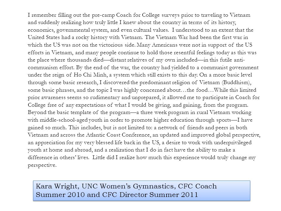 I remember filling out the pre-camp Coach for College surveys prior to traveling to Vietnam and suddenly realizing how truly little I knew about the country in terms of its history, economics, governmental system, and even cultural values. I understood to an extent that the United States had a rocky history with Vietnam. The Vietnam War had been the first war in which the US was not on the victorious side. Many Americans were not in support of the US efforts in Vietnam, and many people continue to hold those resentful feelings today as this was the place where thousands died—distant relatives of my own included—in this futile anti-communism effort. By the end of the war, the country had yielded to a communist government under the reign of Ho Chi Minh, a system which still exists to this day. On a more basic level through some basic research, I discovered the predominant religion of Vietnam (Buddhism), some basic phrases, and the topic I was highly concerned about…the food…While this limited prior awareness seems so rudimentary and unprepared, it allowed me to participate in Coach for College free of any expectations of what I would be giving, and gaining, from the program. Beyond the basic template of the program—a three week program in rural Vietnam working with middle-school-aged youth in order to promote higher education through sports—I have gained so much. This includes, but is not limited to: a network of friends and peers in both Vietnam and across the Atlantic Coast Conference, an updated and improved global perspective, an appreciation for my very blessed life back in the US, a desire to work with underprivileged youth at home and abroad, and a realization that I do in fact have the ability to make a difference in others' lives. Little did I realize how much this experience would truly change my perspective.