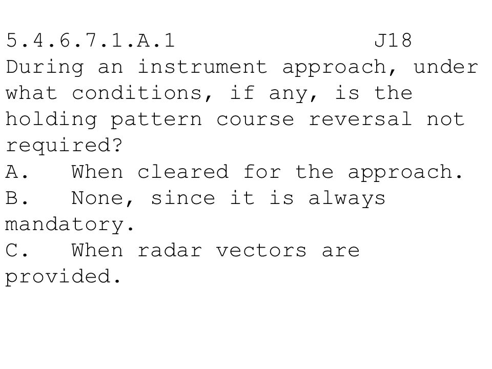 5.4.6.7.1.A.1 J18 During an instrument approach, under what conditions, if any, is the holding pattern course reversal not required