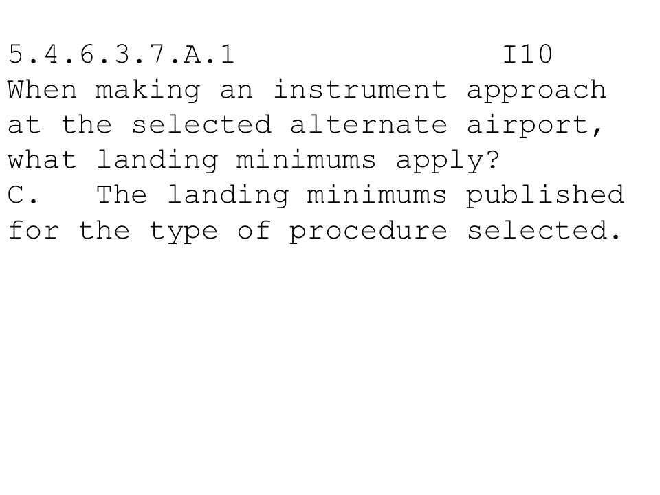5.4.6.3.7.A.1 I10 When making an instrument approach at the selected alternate airport, what landing minimums apply