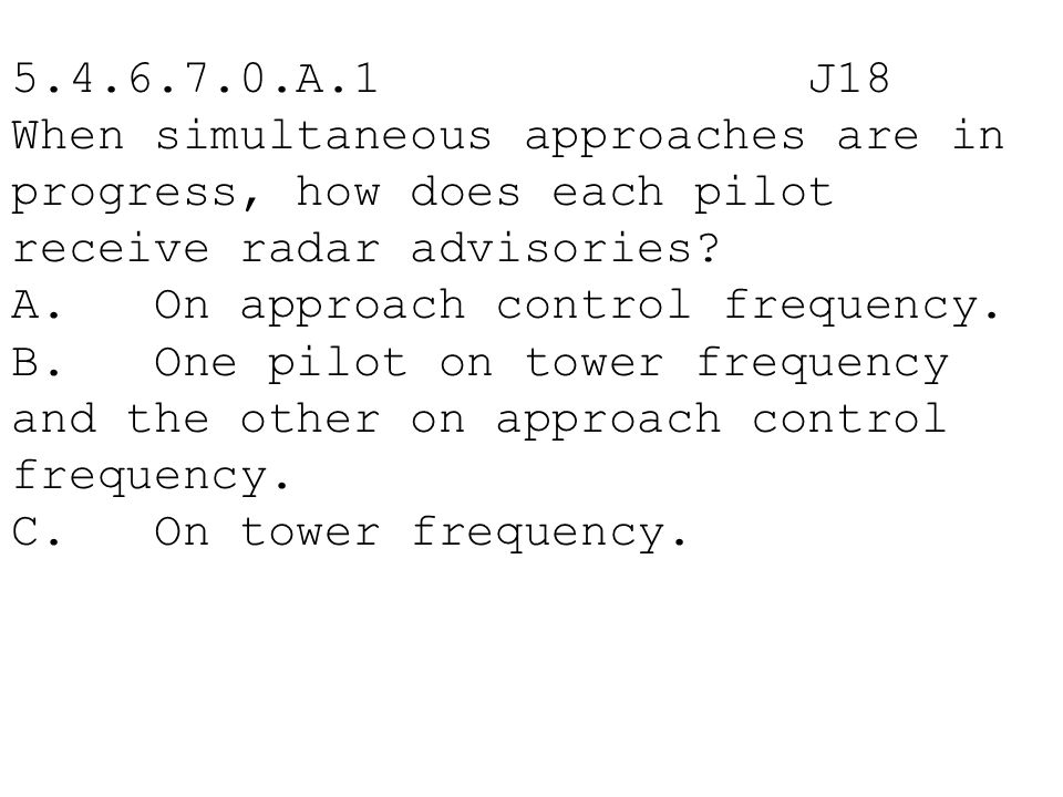 5.4.6.7.0.A.1 J18 When simultaneous approaches are in progress, how does each pilot receive radar advisories
