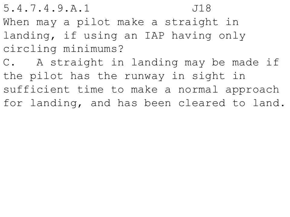 5.4.7.4.9.A.1 J18 When may a pilot make a straight in landing, if using an IAP having only circling minimums