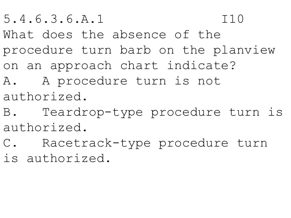 5.4.6.3.6.A.1 I10 What does the absence of the procedure turn barb on the planview on an approach chart indicate