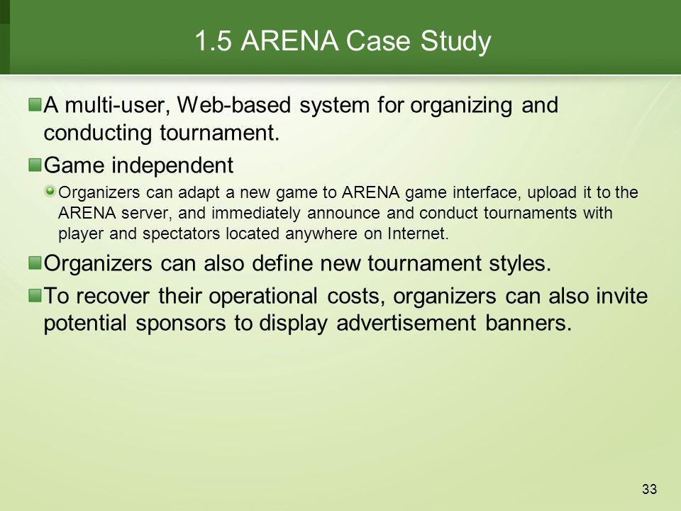 1.5 ARENA Case Study A multi-user, Web-based system for organizing and conducting tournament. Game independent.