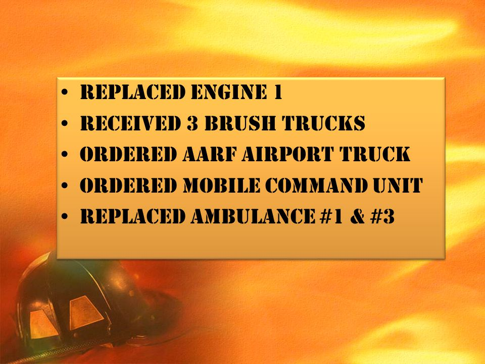 Replaced engine 1 Received 3 brush trucks. Ordered AARF airport truck. Ordered mobile command unit.