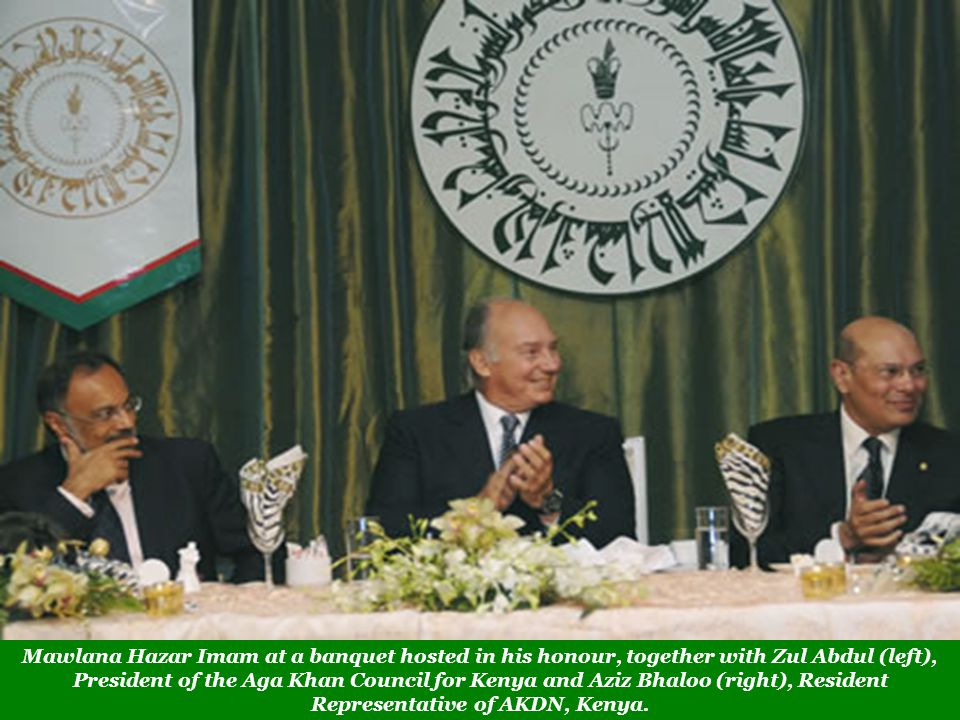 Mawlana Hazar Imam at a banquet hosted in his honour, together with Zul Abdul (left), President of the Aga Khan Council for Kenya and Aziz Bhaloo (right), Resident Representative of AKDN, Kenya.